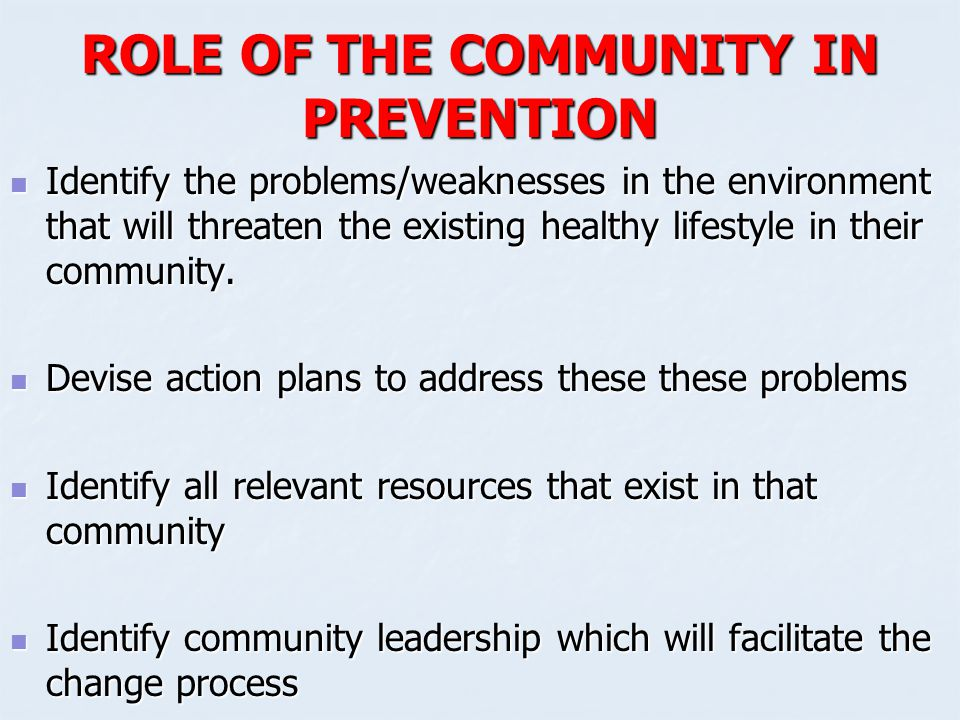 ROLE OF THE COMMUNITY IN PREVENTION Identify the problems/weaknesses in the environment that will threaten the existing healthy lifestyle in their com