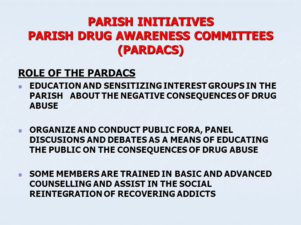 PARISH INITIATIVES PARISH DRUG AWARENESS COMMITTEES (PARDACS) ROLE OF THE PARDACS EDUCATION AND SENSITIZING INTEREST GROUPS IN THE PARISH ABOUT THE NE