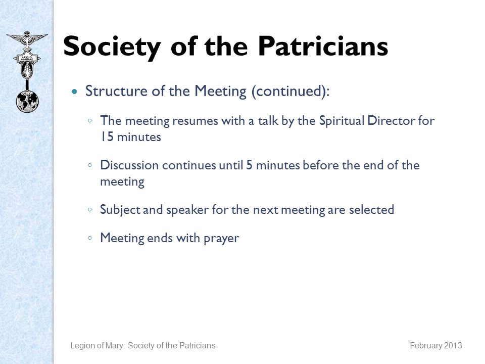 Society of the Patricians Structure of the Meeting (continued): ◦ The meeting resumes with a talk by the Spiritual Director for 15 minutes ◦ Discussion continues until 5 minutes before the end of the meeting ◦ Subject and speaker for the next meeting are selected ◦ Meeting ends with prayer Legion of Mary: Society of the PatriciansFebruary 2013