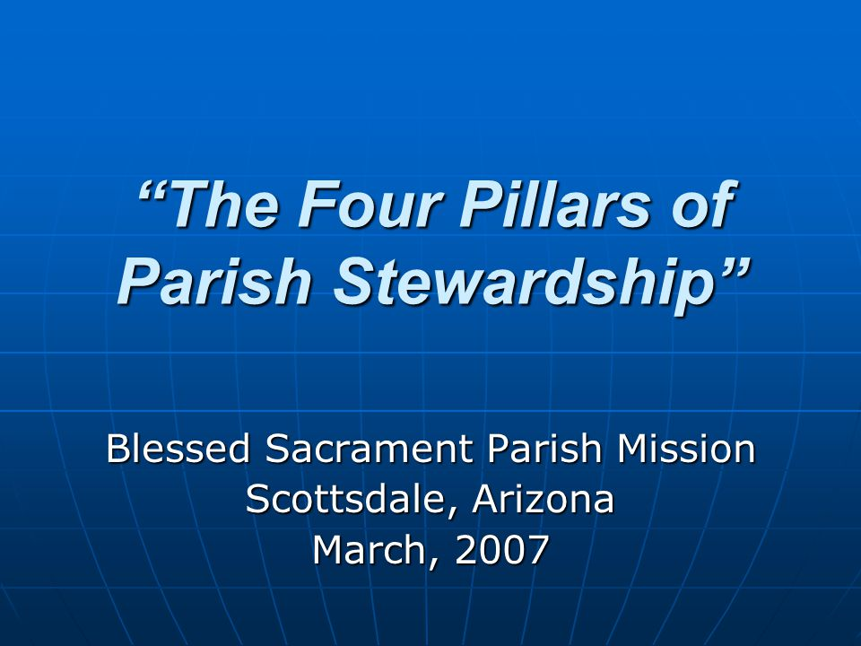 The Four Pillars of Parish Stewardship Blessed Sacrament Parish Mission Scottsdale, Arizona March, 2007