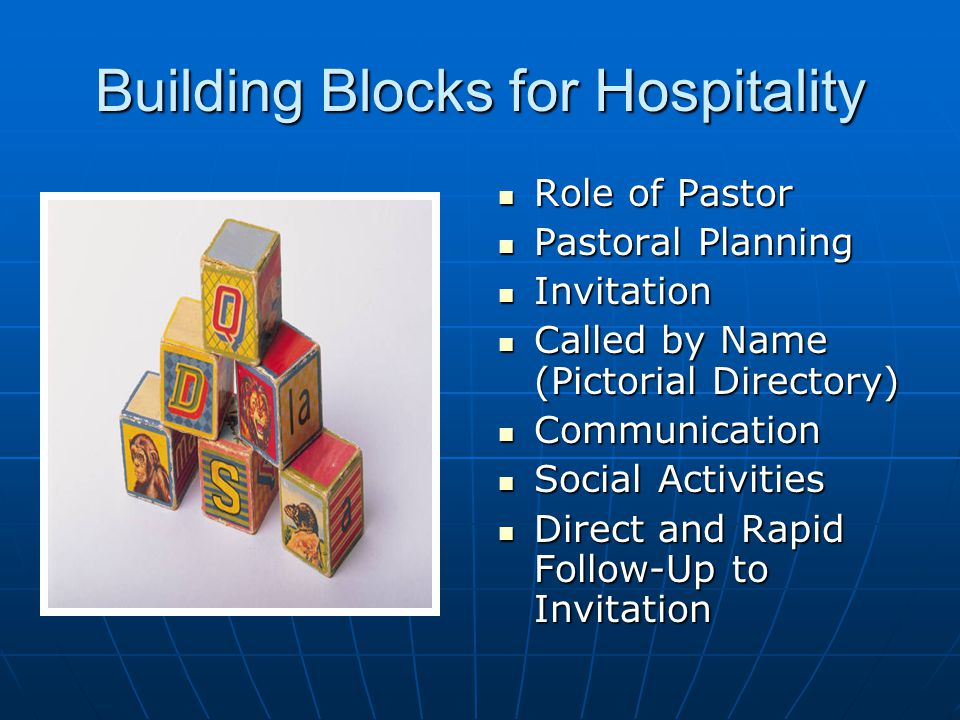 Building Blocks for Hospitality Role of Pastor Role of Pastor Pastoral Planning Pastoral Planning Invitation Invitation Called by Name (Pictorial Directory) Called by Name (Pictorial Directory) Communication Communication Social Activities Social Activities Direct and Rapid Follow-Up to Invitation Direct and Rapid Follow-Up to Invitation