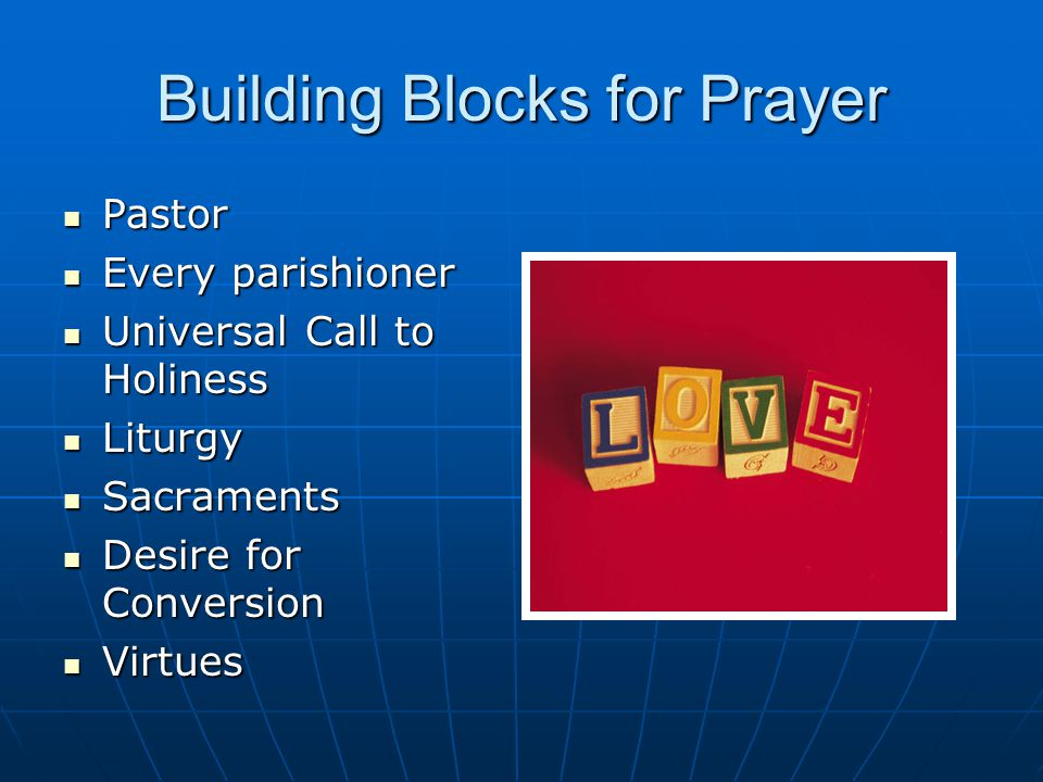 Building Blocks for Prayer Pastor Pastor Every parishioner Every parishioner Universal Call to Holiness Universal Call to Holiness Liturgy Liturgy Sacraments Sacraments Desire for Conversion Desire for Conversion Virtues Virtues