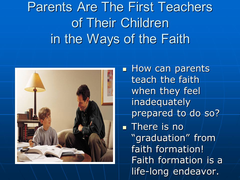 Parents Are The First Teachers of Their Children in the Ways of the Faith How can parents teach the faith when they feel inadequately prepared to do so.