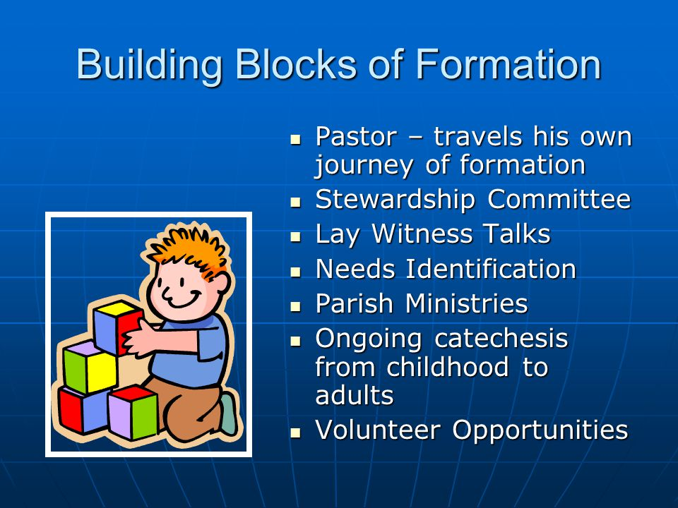 Building Blocks of Formation Pastor – travels his own journey of formation Pastor – travels his own journey of formation Stewardship Committee Stewardship Committee Lay Witness Talks Lay Witness Talks Needs Identification Needs Identification Parish Ministries Parish Ministries Ongoing catechesis from childhood to adults Ongoing catechesis from childhood to adults Volunteer Opportunities Volunteer Opportunities
