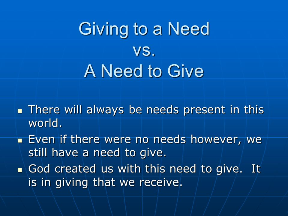 Giving to a Need vs.A Need to Give There will always be needs present in this world.
