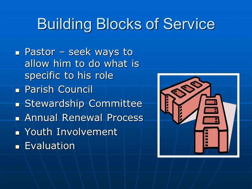 Building Blocks of Service Pastor – seek ways to allow him to do what is specific to his role Pastor – seek ways to allow him to do what is specific to his role Parish Council Parish Council Stewardship Committee Stewardship Committee Annual Renewal Process Annual Renewal Process Youth Involvement Youth Involvement Evaluation Evaluation