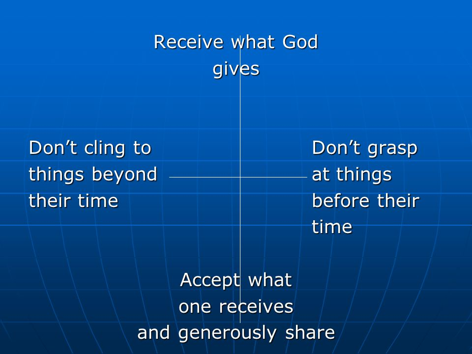 Receive what God gives Don't cling toDon't grasp things beyondat things their timebefore their time Accept what one receives and generously share