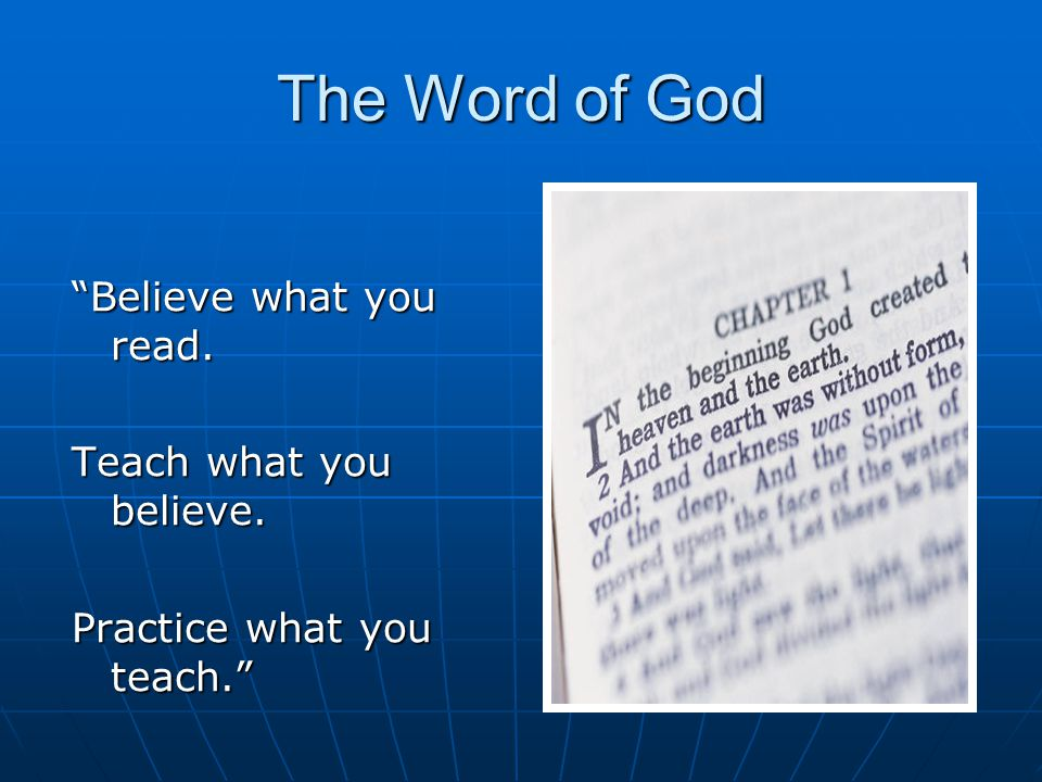 The Word of God Believe what you read. Teach what you believe. Practice what you teach.