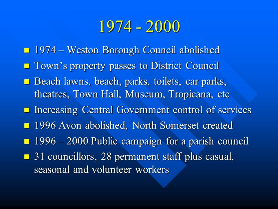 1974 - 2000 1974 – Weston Borough Council abolished 1974 – Weston Borough Council abolished Town's property passes to District Council Town's property passes to District Council Beach lawns, beach, parks, toilets, car parks, theatres, Town Hall, Museum, Tropicana, etc Beach lawns, beach, parks, toilets, car parks, theatres, Town Hall, Museum, Tropicana, etc Increasing Central Government control of services Increasing Central Government control of services 1996 Avon abolished, North Somerset created 1996 Avon abolished, North Somerset created 1996 – 2000 Public campaign for a parish council 1996 – 2000 Public campaign for a parish council 31 councillors, 28 permanent staff plus casual, seasonal and volunteer workers 31 councillors, 28 permanent staff plus casual, seasonal and volunteer workers