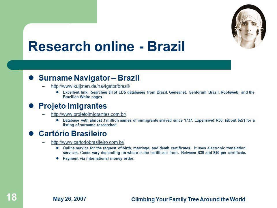 May 26, 2007 Climbing Your Family Tree Around the World 18 Research online - Brazil Surname Navigator – Brazil –http://www.kuijsten.de/navigator/brazil/ Excellent link.