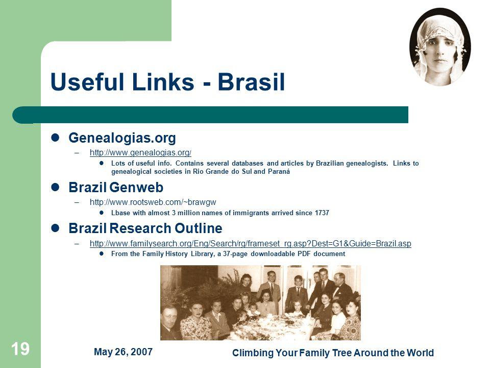 May 26, 2007 Climbing Your Family Tree Around the World 19 Useful Links - Brasil Genealogias.org –http://www.genealogias.org /http://www.genealogias.org / Lots of useful info.
