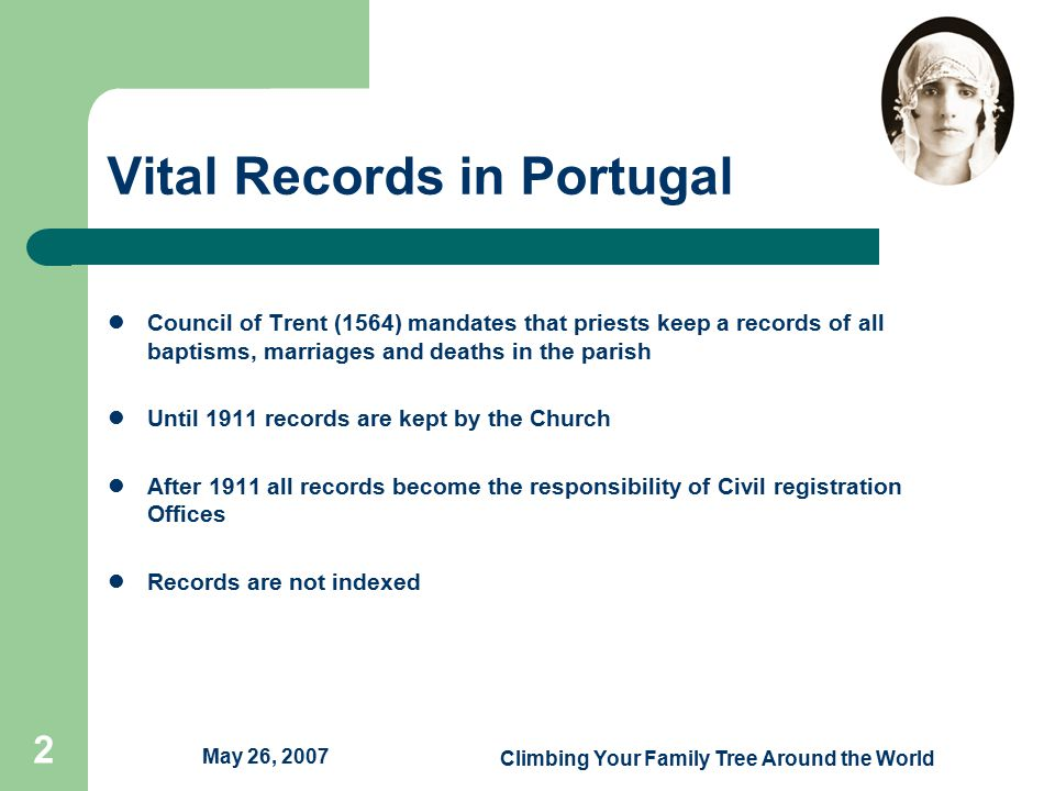 Climbing Your Family Tree Around the World 2 Vital Records in Portugal Council of Trent (1564) mandates that priests keep a records of all baptisms, marriages and deaths in the parish Until 1911 records are kept by the Church After 1911 all records become the responsibility of Civil registration Offices Records are not indexed