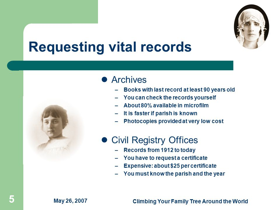 May 26, 2007 Climbing Your Family Tree Around the World 5 Requesting vital records Archives –Books with last record at least 90 years old –You can check the records yourself –About 80% available in microfilm –It is faster if parish is known –Photocopies provided at very low cost Civil Registry Offices –Records from 1912 to today –You have to request a certificate –Expensive: about $25 per certificate –You must know the parish and the year