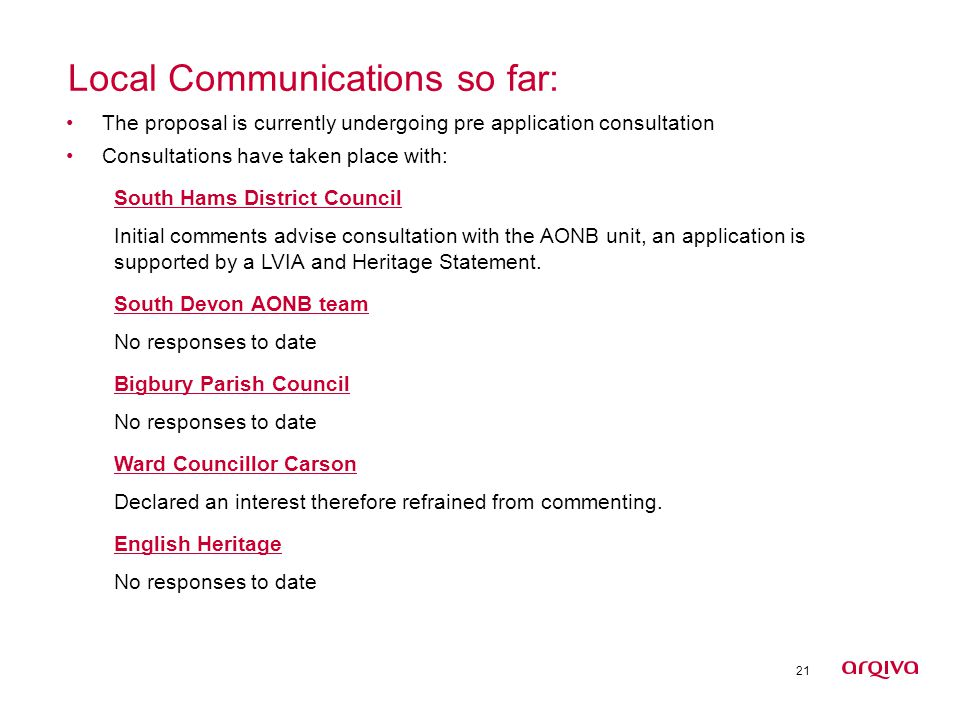 21 Local Communications so far: The proposal is currently undergoing pre application consultation Consultations have taken place with: South Hams District Council Initial comments advise consultation with the AONB unit, an application is supported by a LVIA and Heritage Statement.