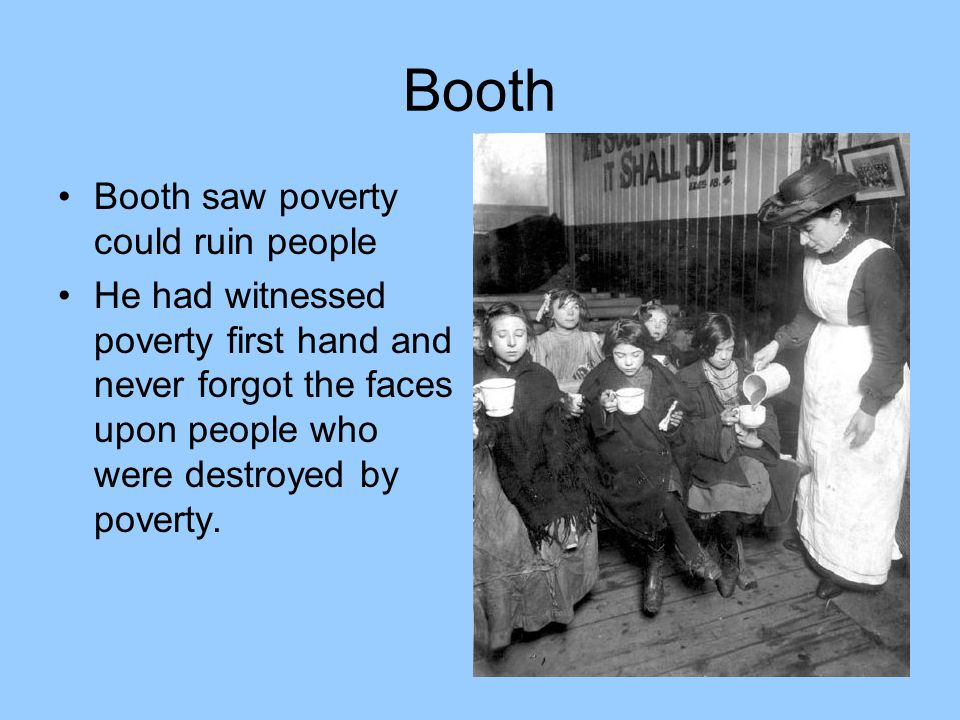 Booth Booth saw poverty could ruin people He had witnessed poverty first hand and never forgot the faces upon people who were destroyed by poverty.