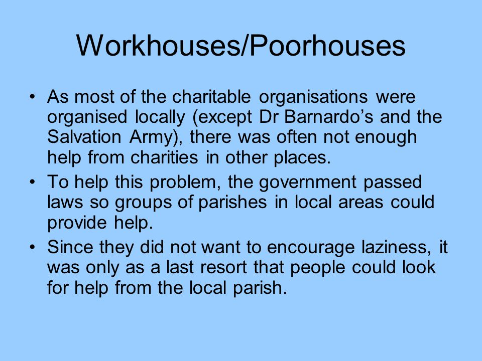 …contd In England a Poor Law Amendment Act of 1834 said that anyone asking their local parish for help had to go into a place called the workhouse.
