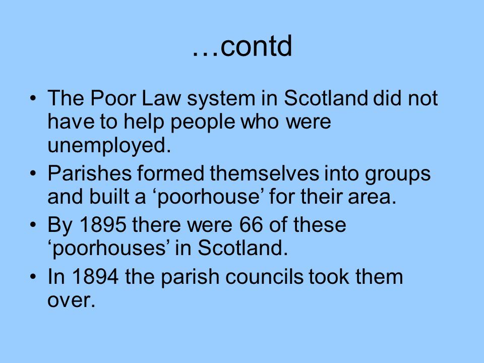…contd The Poor Law system in Scotland did not have to help people who were unemployed.