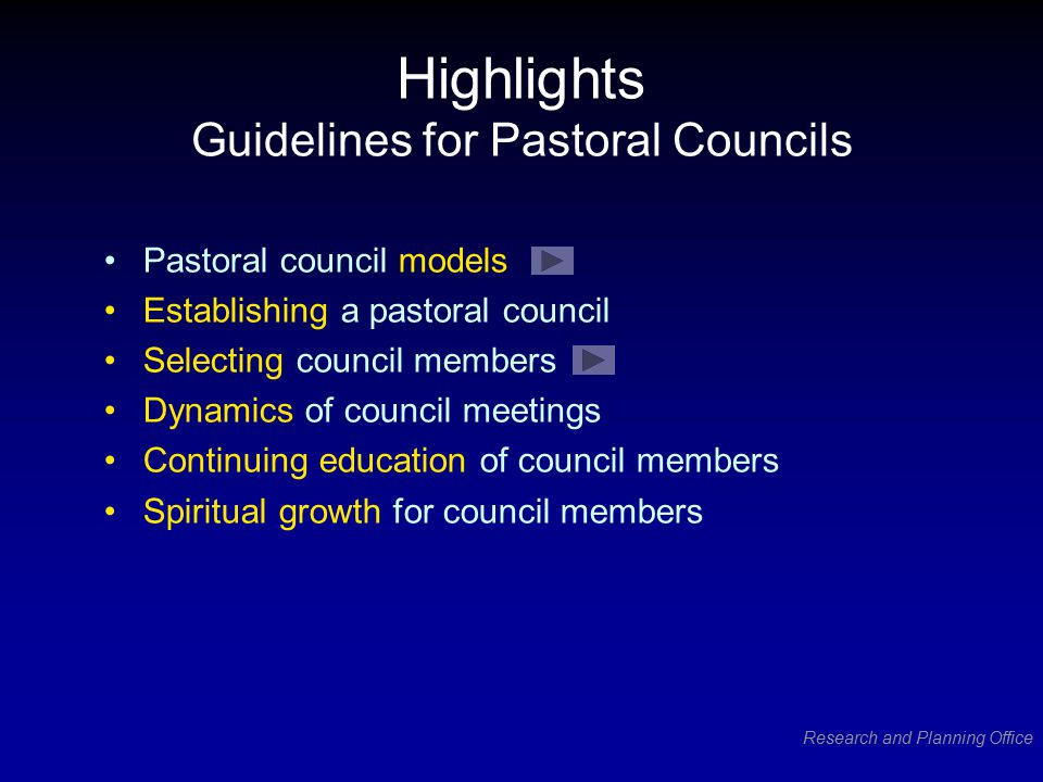 Research and Planning Office Highlights Guidelines for Pastoral Councils Pastoral council models Establishing a pastoral council Selecting council members Dynamics of council meetings Continuing education of council members Spiritual growth for council members