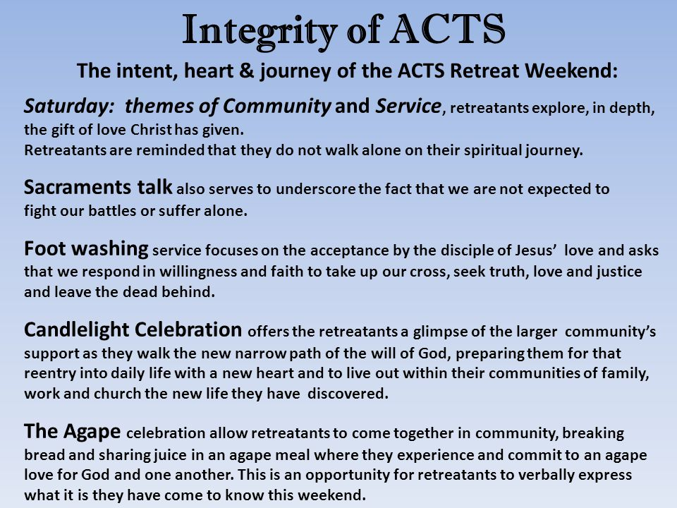 Integrity of ACTS The intent, heart & journey of the ACTS Retreat Weekend: Saturday: themes of Community and Service, retreatants explore, in depth, the gift of love Christ has given.