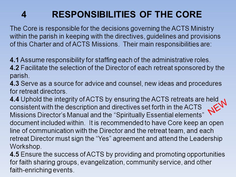 4 RESPONSIBILITIES OF THE CORE The Core is responsible for the decisions governing the ACTS Ministry within the parish in keeping with the directives, guidelines and provisions of this Charter and of ACTS Missions.