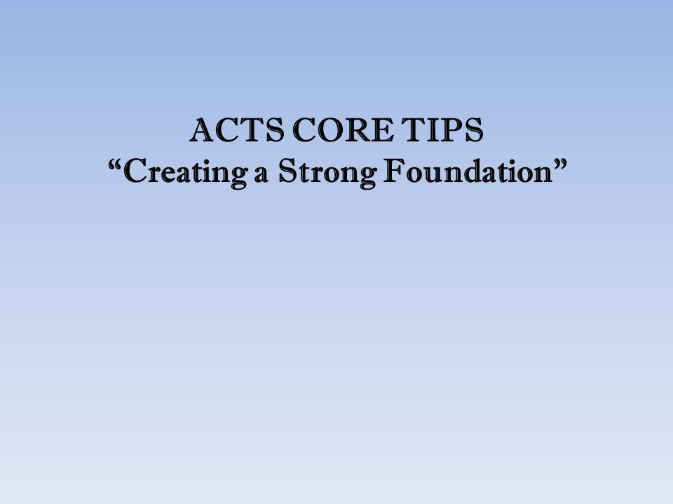 ACTS CORE TIPS Creating a Strong Foundation