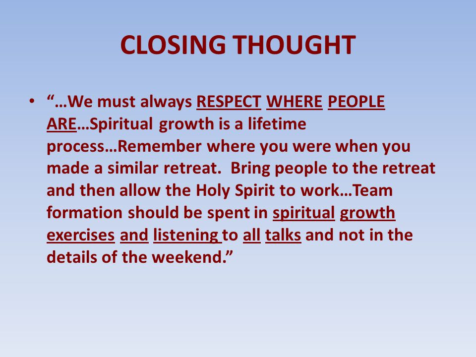 """CLOSING THOUGHT """"…We must always RESPECT WHERE PEOPLE ARE…Spiritual growth is a lifetime process…Remember where you were when you made a similar retre"""