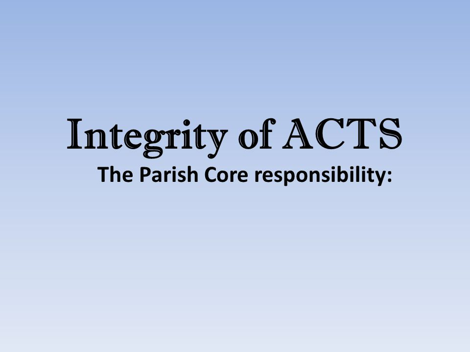 Integrity of ACTS The Parish Core responsibility: