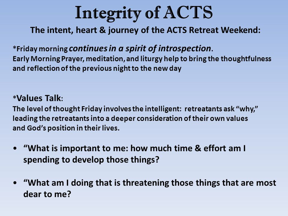Integrity of ACTS The intent, heart & journey of the ACTS Retreat Weekend: *Friday morning continues in a spirit of introspection. Early Morning Praye