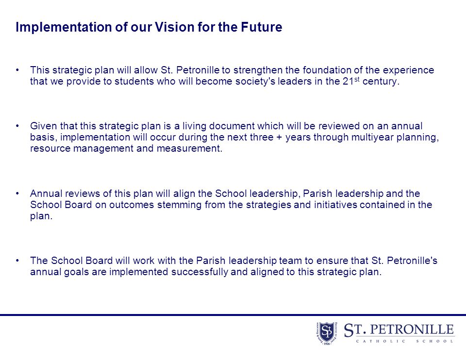 Implementation of our Vision for the Future This strategic plan will allow St. Petronille to strengthen the foundation of the experience that we provi