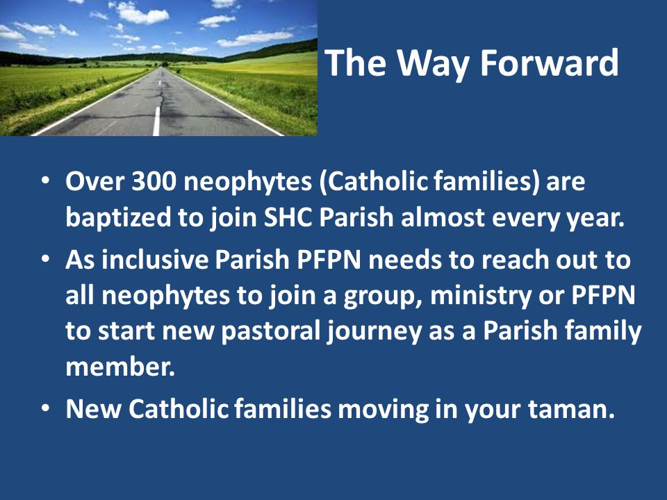 The Way Forward Over 300 neophytes (Catholic families) are baptized to join SHC Parish almost every year.