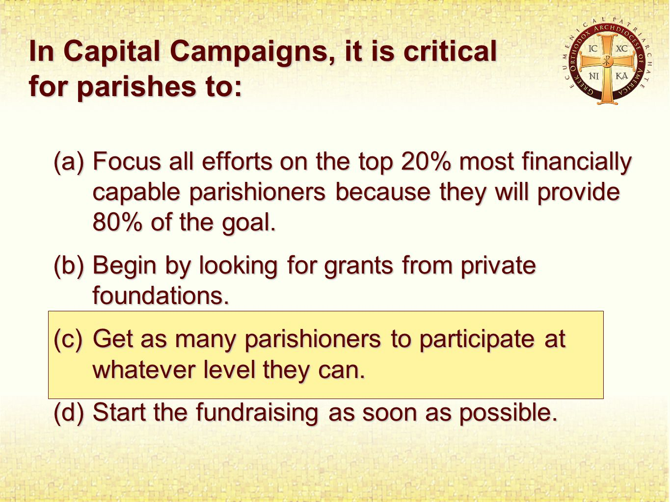 In Capital Campaigns, it is critical for parishes to: (a)Focus all efforts on the top 20% most financially capable parishioners because they will provide 80% of the goal.