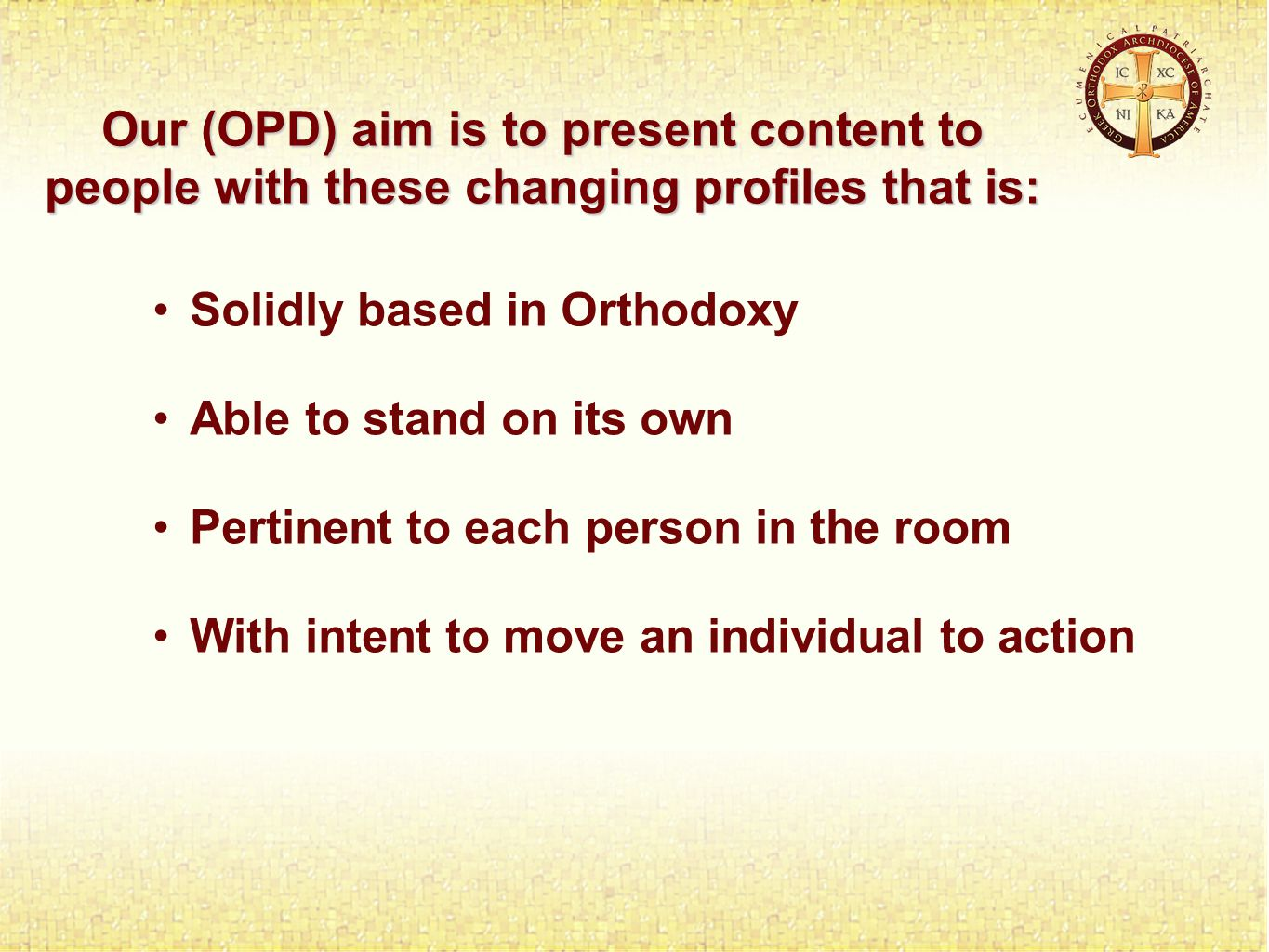 Solidly based in Orthodoxy Able to stand on its own Pertinent to each person in the room With intent to move an individual to action Our (OPD) aim is to present content to people with these changing profiles that is: