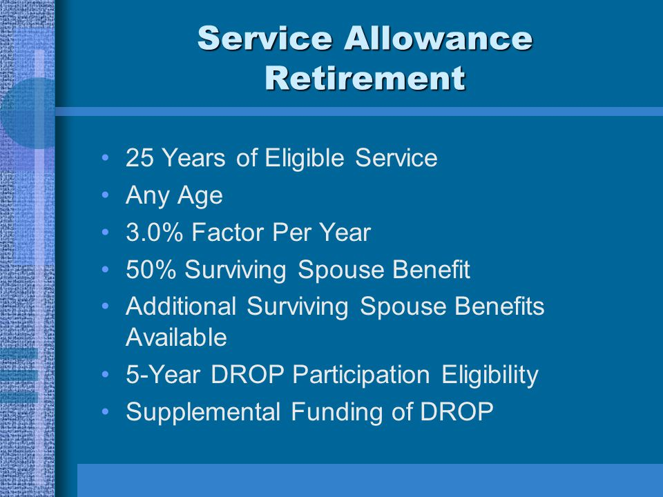 Service Allowance Retirement 25 Years of Eligible Service Any Age 3.0% Factor Per Year 50% Surviving Spouse Benefit Additional Surviving Spouse Benefits Available 5-Year DROP Participation Eligibility Supplemental Funding of DROP