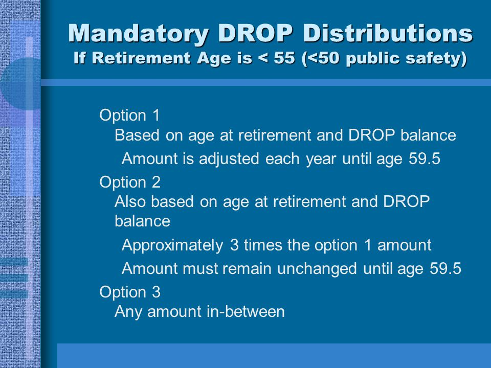 Mandatory DROP Distributions If Retirement Age is < 55 (<50 public safety) Option 1 Based on age at retirement and DROP balance Amount is adjusted each year until age 59.5 Option 2 Also based on age at retirement and DROP balance Approximately 3 times the option 1 amount Amount must remain unchanged until age 59.5 Option 3 Any amount in-between