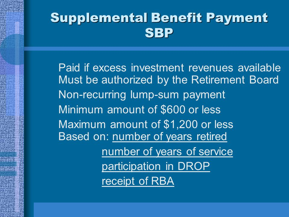 Supplemental Benefit Payment SBP Paid if excess investment revenues available Must be authorized by the Retirement Board Non-recurring lump-sum payment Minimum amount of $600 or less Maximum amount of $1,200 or less Based on: number of years retired number of years of service participation in DROP receipt of RBA