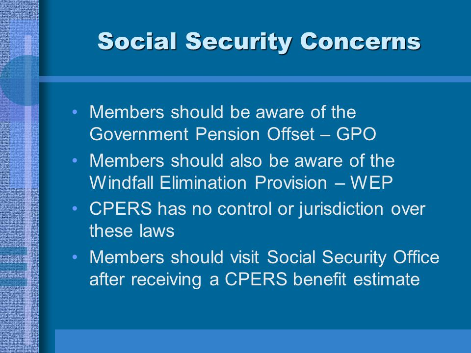 Social Security Concerns Members should be aware of the Government Pension Offset – GPO Members should also be aware of the Windfall Elimination Provision – WEP CPERS has no control or jurisdiction over these laws Members should visit Social Security Office after receiving a CPERS benefit estimate