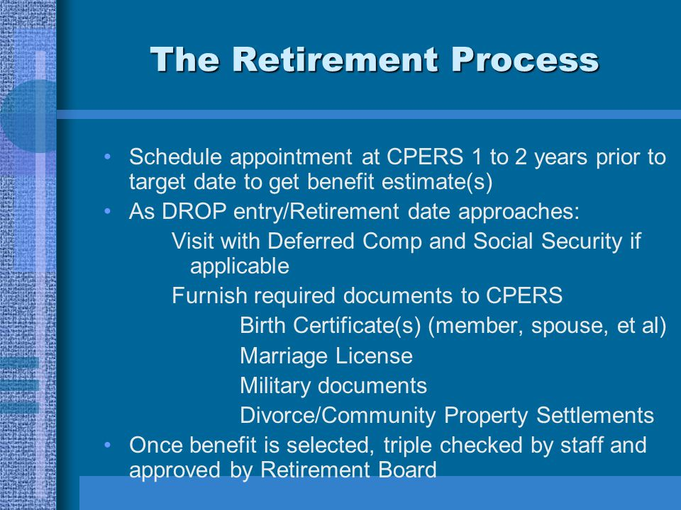 The Retirement Process Schedule appointment at CPERS 1 to 2 years prior to target date to get benefit estimate(s) As DROP entry/Retirement date approaches: Visit with Deferred Comp and Social Security if applicable Furnish required documents to CPERS Birth Certificate(s) (member, spouse, et al) Marriage License Military documents Divorce/Community Property Settlements Once benefit is selected, triple checked by staff and approved by Retirement Board
