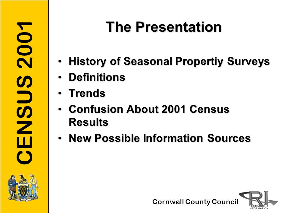 CENSUS 2001 Cornwall County Council Trends in Seasonal Properties (3) The 30 Top 1991 Districts 1991 to 2001 Seasonal Properties up in 16, down in 141991 to 2001 Seasonal Properties up in 16, down in 14 Three London Councils up in 2 down in 1Three London Councils up in 2 down in 1 Coastal Councils up in 12 down in 10Coastal Councils up in 12 down in 10 Inland Councils up in 3 down in 2Inland Councils up in 3 down in 2 Some extraordinary changesSome extraordinary changes South Hams 3200 → 4500 Blackpool 2500 → 300 Caradon 2000 → 1400