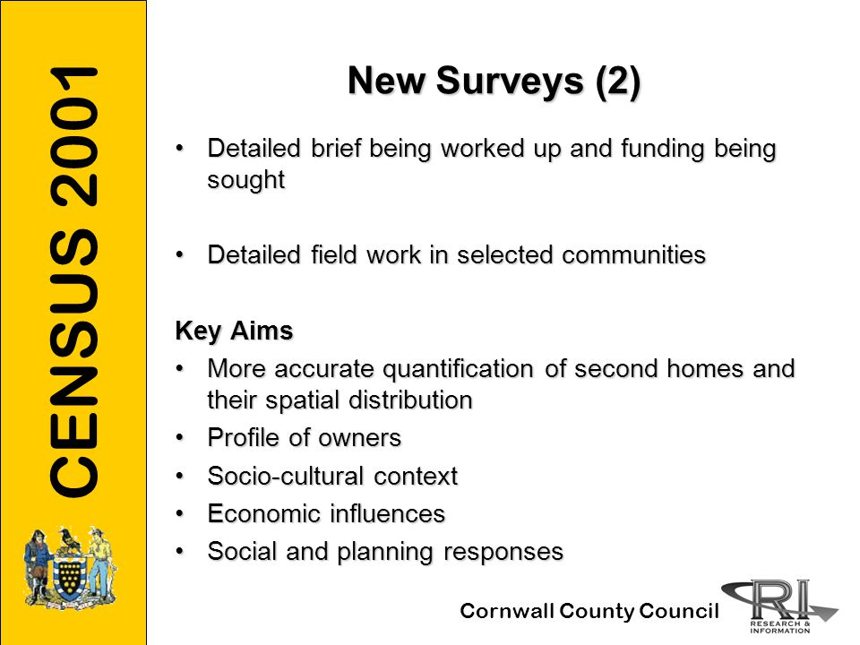 CENSUS 2001 Cornwall County Council New Surveys (2) Detailed brief being worked up and funding being soughtDetailed brief being worked up and funding being sought Detailed field work in selected communitiesDetailed field work in selected communities Key Aims More accurate quantification of second homes and their spatial distributionMore accurate quantification of second homes and their spatial distribution Profile of ownersProfile of owners Socio-cultural contextSocio-cultural context Economic influencesEconomic influences Social and planning responsesSocial and planning responses