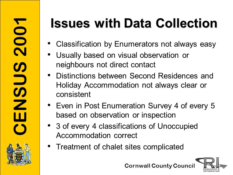 CENSUS 2001 Cornwall County Council Issues with Data Collection Classification by Enumerators not always easy Usually based on visual observation or neighbours not direct contact Distinctions between Second Residences and Holiday Accommodation not always clear or consistent Even in Post Enumeration Survey 4 of every 5 based on observation or inspection 3 of every 4 classifications of Unoccupied Accommodation correct Treatment of chalet sites complicated