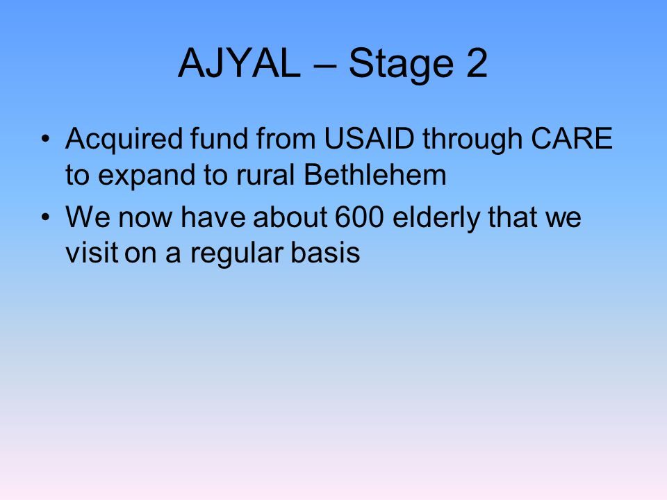 AJYAL – Stage 2 Acquired fund from USAID through CARE to expand to rural Bethlehem We now have about 600 elderly that we visit on a regular basis