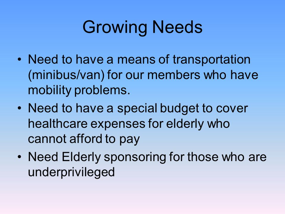 Growing Needs Need to have a means of transportation (minibus/van) for our members who have mobility problems.