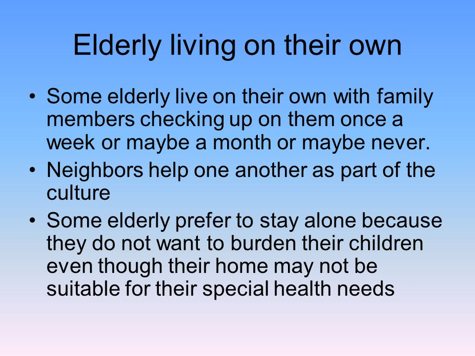 Elderly living on their own Some elderly live on their own with family members checking up on them once a week or maybe a month or maybe never.
