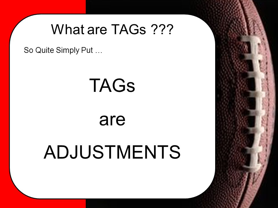 What are TAGs ??? So Quite Simply Put … TAGs are ADJUSTMENTS
