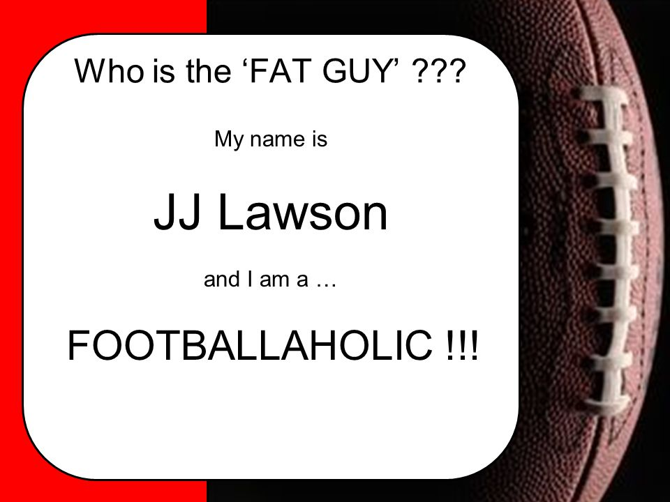 My name is JJ Lawson and I am a … FOOTBALLAHOLIC !!!