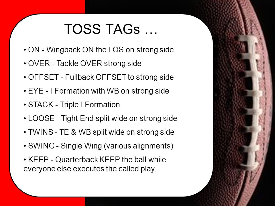 TOSS TAGs … ON - Wingback ON the LOS on strong side OVER - Tackle OVER strong side OFFSET - Fullback OFFSET to strong side EYE - I Formation with WB on strong side STACK - Triple I Formation LOOSE - Tight End split wide on strong side TWINS - TE & WB split wide on strong side SWING - Single Wing (various alignments) KEEP - Quarterback KEEP the ball while everyone else executes the called play.