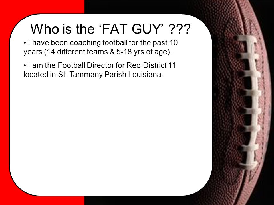 Who is the 'FAT GUY' ??? I have been coaching football for the past 10 years (14 different teams & 5-18 yrs of age). I am the Football Director for Re