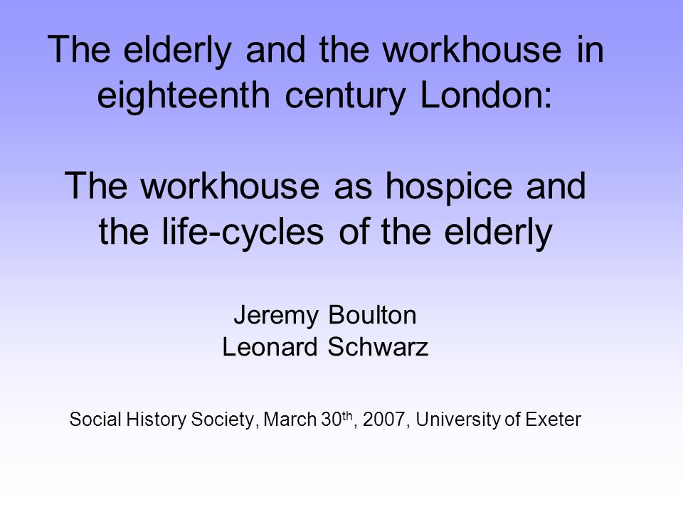 The elderly and the workhouse in eighteenth century London: The workhouse as hospice and the life-cycles of the elderly Jeremy Boulton Leonard Schwarz Social History Society, March 30 th, 2007, University of Exeter