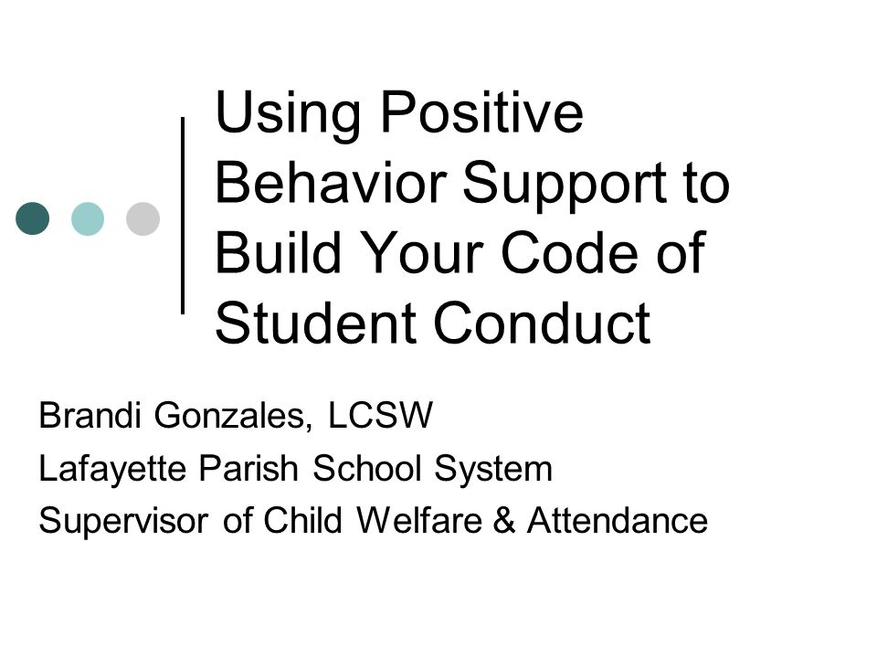 Using Positive Behavior Support to Build Your Code of Student Conduct Brandi Gonzales, LCSW Lafayette Parish School System Supervisor of Child Welfare & Attendance