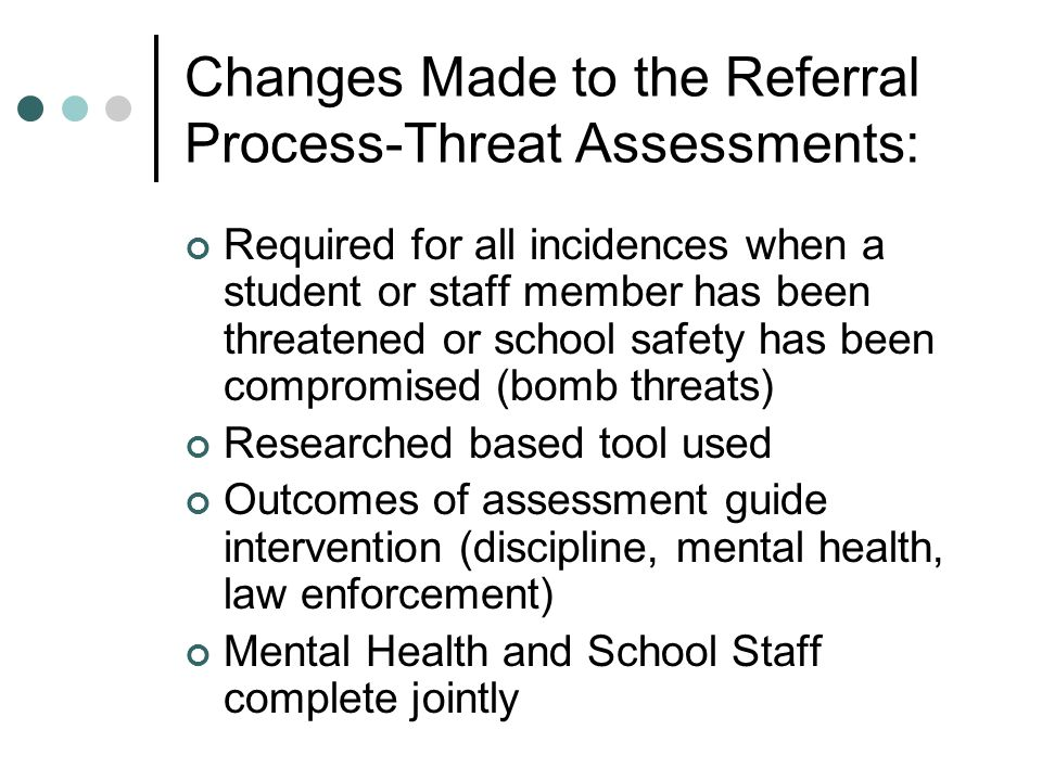 Changes Made to the Referral Process-Threat Assessments: Required for all incidences when a student or staff member has been threatened or school safety has been compromised (bomb threats) Researched based tool used Outcomes of assessment guide intervention (discipline, mental health, law enforcement) Mental Health and School Staff complete jointly